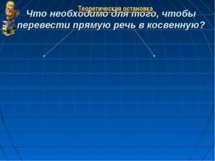 Что необходимо для того, чтобы перевести прямую речь в косвенную? Теоретическ