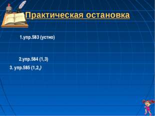 Практическая остановка 1.упр.583 (устно) 2.упр.584 (1,3) 3. упр.585 (1,2,)