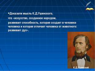 К.Д.Ушинский Доказали мысль К.Д.Ушинского, что «искусство, созданное народом,
