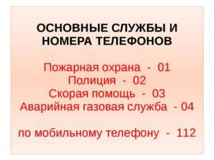 ОСНОВНЫЕ СЛУЖБЫ И НОМЕРА ТЕЛЕФОНОВ Пожарная охрана - 01 Полиция - 02 Скорая п