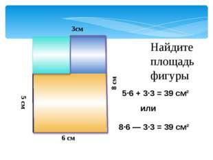 Найдите площадь фигуры 5 см или 6 см 3см 8 см 8·6 ― 3·3 = 39 см² 5·6 + 3·3 =