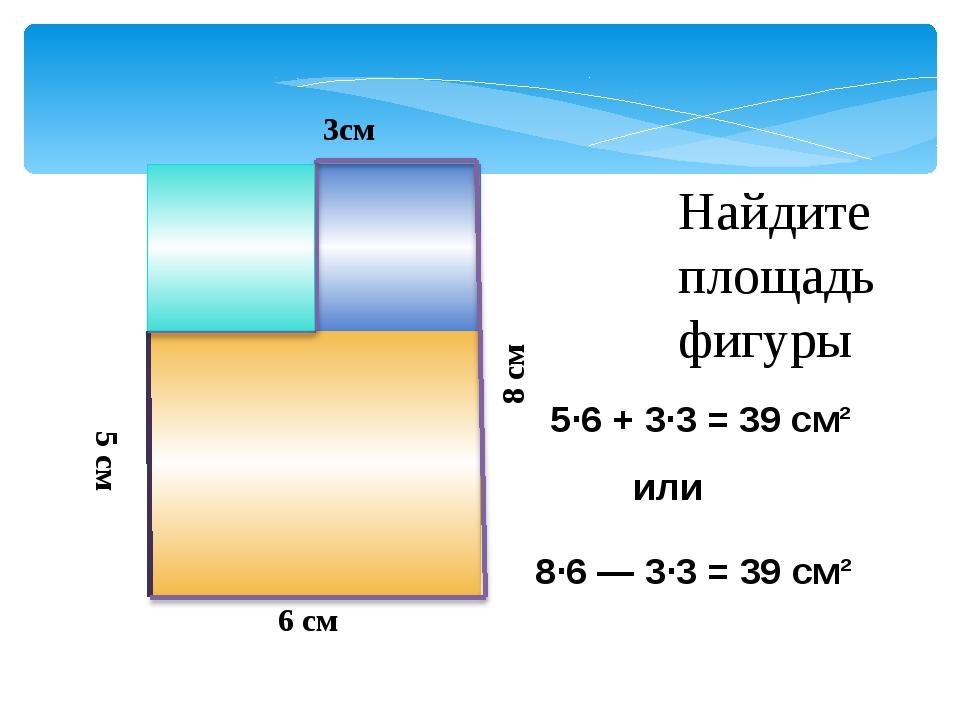 Найдите площадь фигуры 5 см или 6 см 3см 8 см 8·6 ― 3·3 = 39 см² 5·6 + 3·3 =...