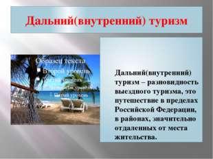 Дальний(внутренний) туризм Дальний(внутренний) туризм – разновидность выездно
