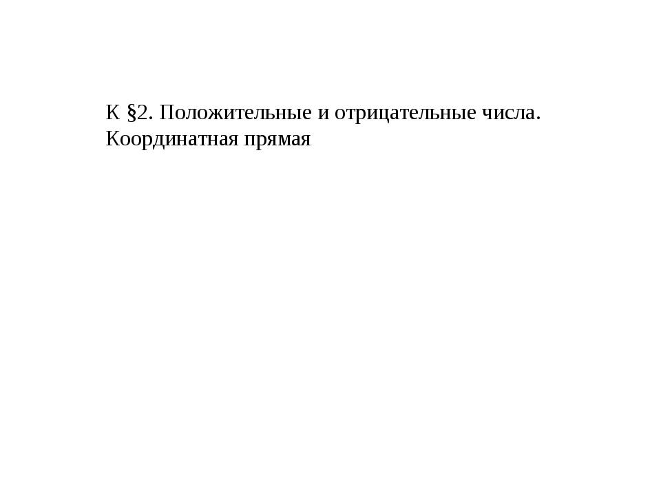 К §2. Положительные и отрицательные числа. Координатная прямая