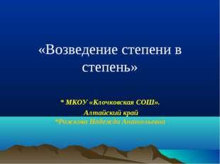 «Возведение степени в степень» * МКОУ «Клочковская СОШ». Алтайский край *Рож
