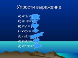 Упрости выражение а) а7:а5 = а2 б) в12:в5 = в7 в) у4у6 = у 10 г) х4х7х = х12