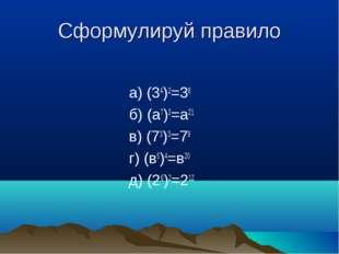 Сформулируй правило а) (34)2=38 б) (а7)3=а21 в) (73)3=79 г) (в5)4=в20 д) (26)