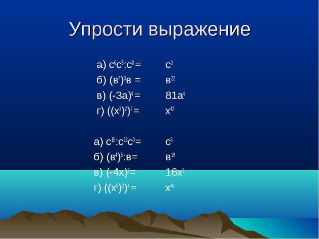Упрости выражение а) с6с5:с8 = б) (в7)3в = в) (-3а)4 = г) ((х3)2)7 = а) с15:с...