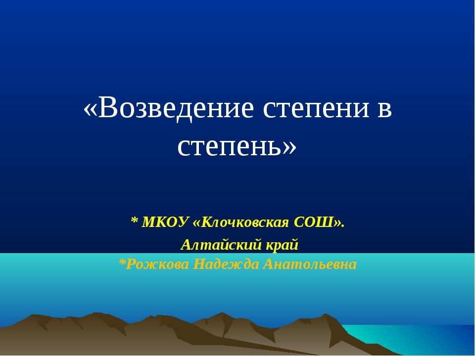«Возведение степени в степень» * МКОУ «Клочковская СОШ». Алтайский край *Рож...
