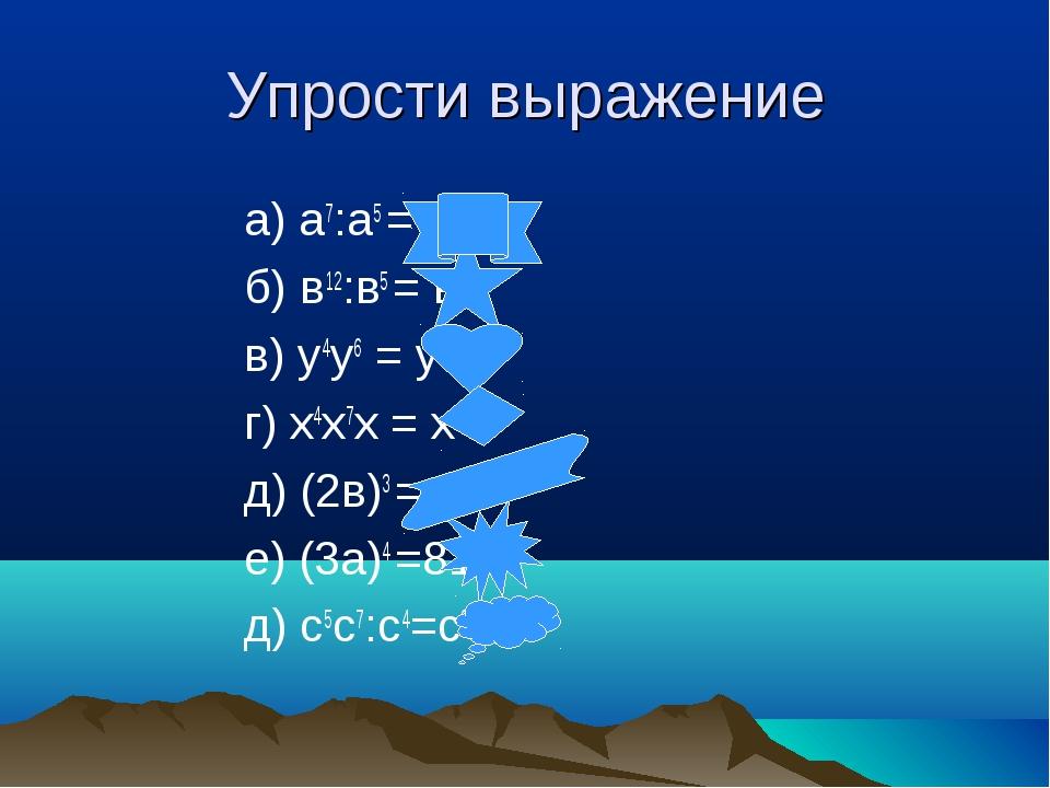 Упрости выражение а) а7:а5 = а2 б) в12:в5 = в7 в) у4у6 = у 10 г) х4х7х = х12...