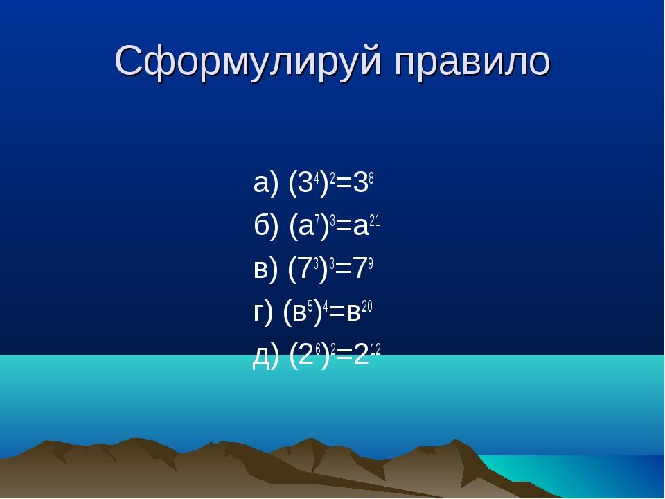 Сформулируй правило а) (34)2=38 б) (а7)3=а21 в) (73)3=79 г) (в5)4=в20 д) (26)...