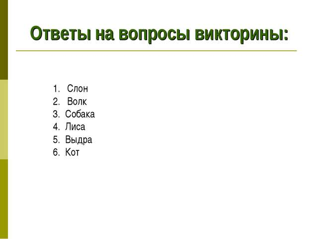 Ответы на вопросы викторины: Слон Волк 3. Собака 4. Лиса 5. Выдра 6. Кот