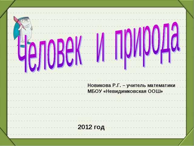 Новикова Р.Г. – учитель математики МБОУ «Невидимковская ООШ» 2012 год