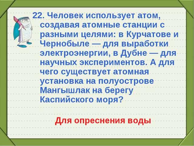 22. Человек использует атом, создавая атомные станции с разными целями: в Кур...
