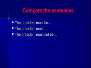 Compete the sentences The president must be… The president must… The presiden