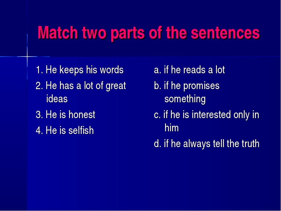 Match two parts of the sentences 1. He keeps his words 2. He has a lot of gre...