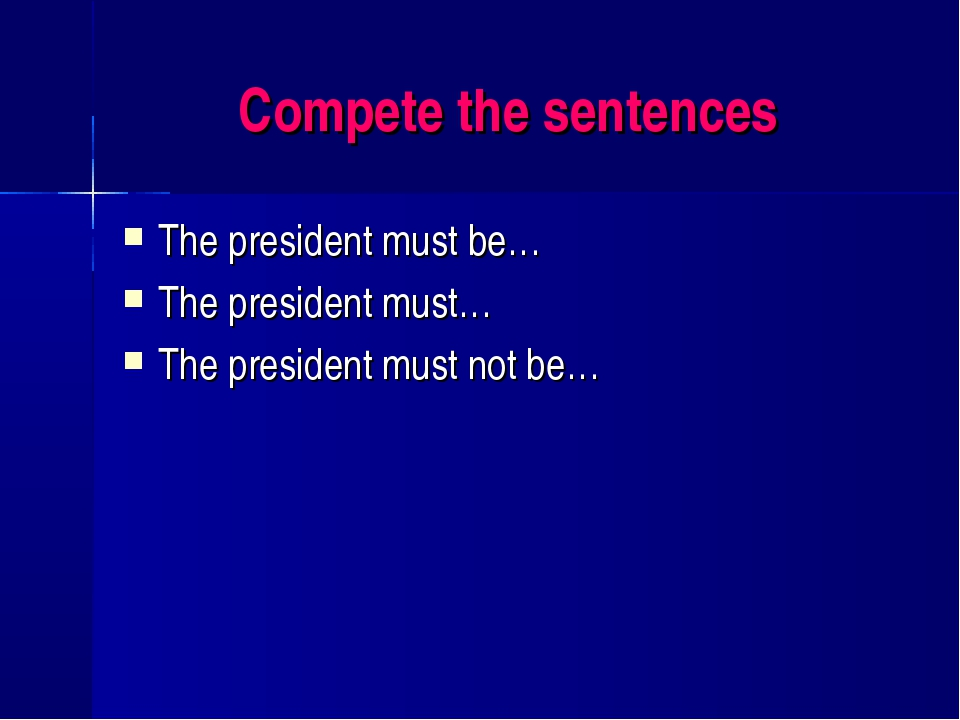 Compete the sentences The president must be… The president must… The presiden...