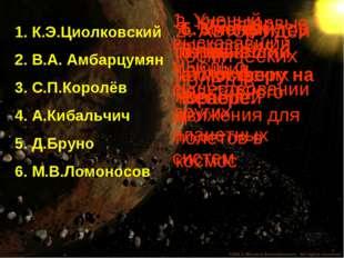 1. К.Э.Циолковский 2. В.А. Амбарцумян 3. С.П.Королёв 4. А.Кибальчич 5. Д.Брун