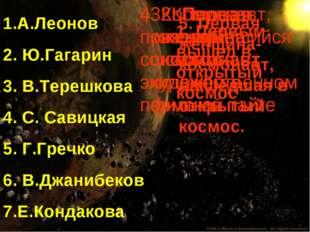 1.А.Леонов 2. Ю.Гагарин 3. В.Терешкова 4. С. Савицкая 5. Г.Гречко 6. В.Джаниб