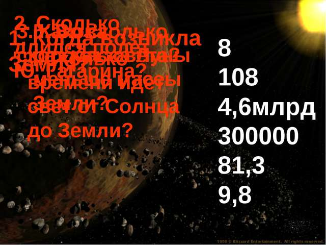 8 108 4,6млрд 300000 81,3 9,8 1. Когда возникла Земля? 2. Сколько длился поле...