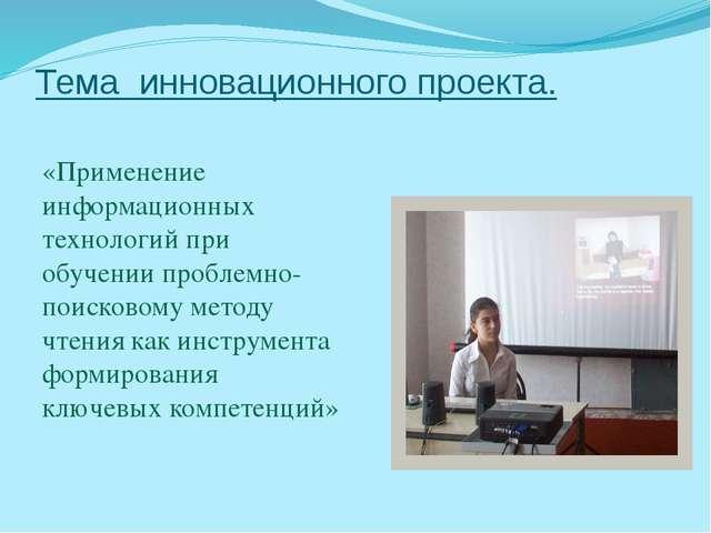 Тема инновационного проекта. «Применение информационных технологий при обучен...