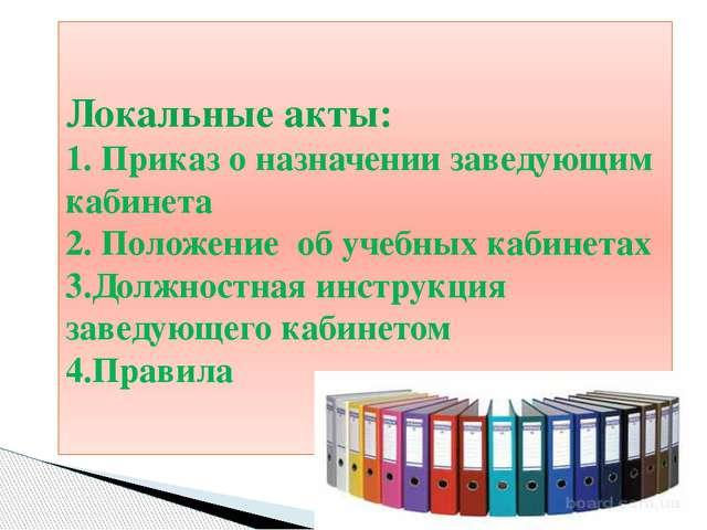 Локальные акты: 1. Приказ о назначении заведующим кабинета 2. Положение об уч...