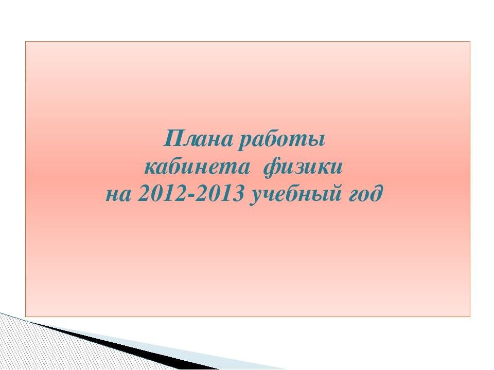 Плана работы кабинета физики на 2012-2013 учебный год