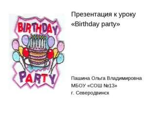 Презентация к уроку «Birthday party» Пашина Ольга Владимировна МБОУ «СОШ №13»