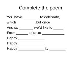 Complete the poem You have ________ to celebrate, which _________ but once __