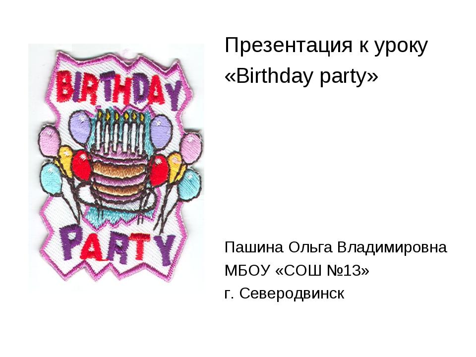 Презентация к уроку «Birthday party» Пашина Ольга Владимировна МБОУ «СОШ №13»...