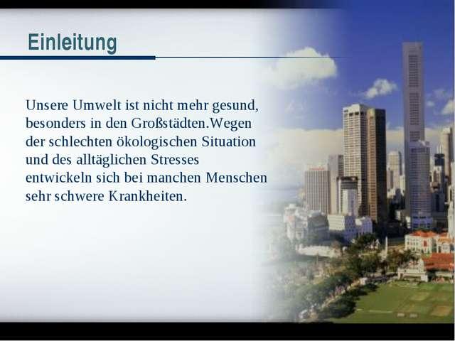 Einleitung Unsere Umwelt ist nicht mehr gesund, besonders in den Großstädten....
