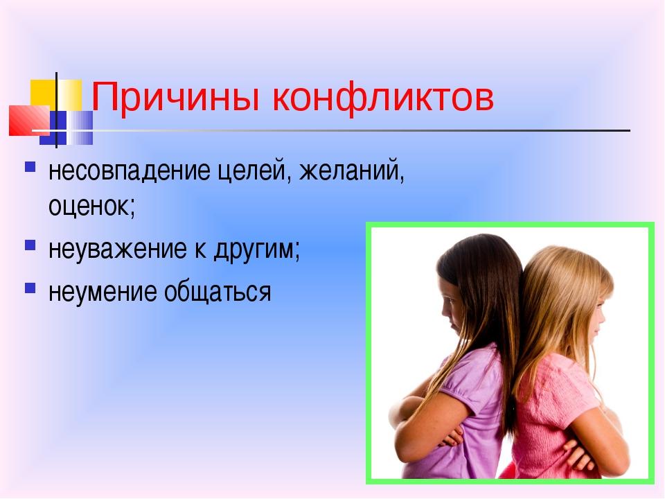 Причины конфликтов несовпадение целей, желаний, оценок; неуважение к другим; ...