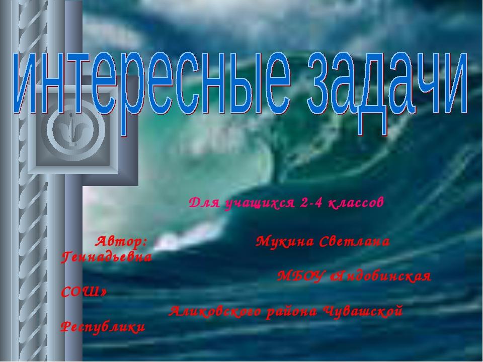 Для учащихся 2-4 классов Автор: Мукина Светлана Геннадьевна МБОУ «Яндобинска...