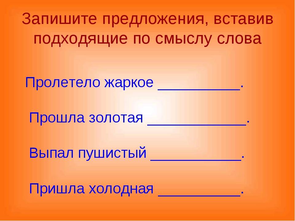 Запишите предложения, вставив подходящие по смыслу слова Пролетело жаркое ___...