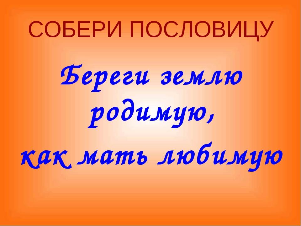 СОБЕРИ ПОСЛОВИЦУ Береги землю родимую, как мать любимую