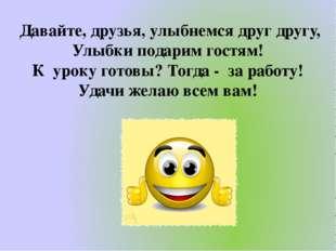 Давайте, друзья, улыбнемся друг другу, Улыбки подарим гостям! К уроку готовы