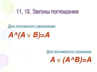 11, 12. Законы поглощения Для логического умножения A^(A v B)=A Для логическо