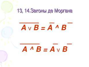 13, 14.Законы де Моргана А v В = А ^ В А ^ В = А v В