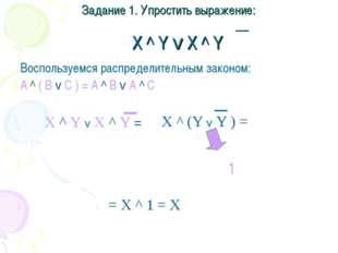 Задание 1. Упростить выражение: X ^ Y v X ^ Y Воспользуемся распределительным