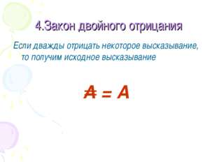 4.Закон двойного отрицания Если дважды отрицать некоторое высказывание, то по