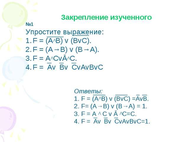Закрепление изученного №1 Упростите выражение: F = (A^B) v (BvC). F = (A→B) v...