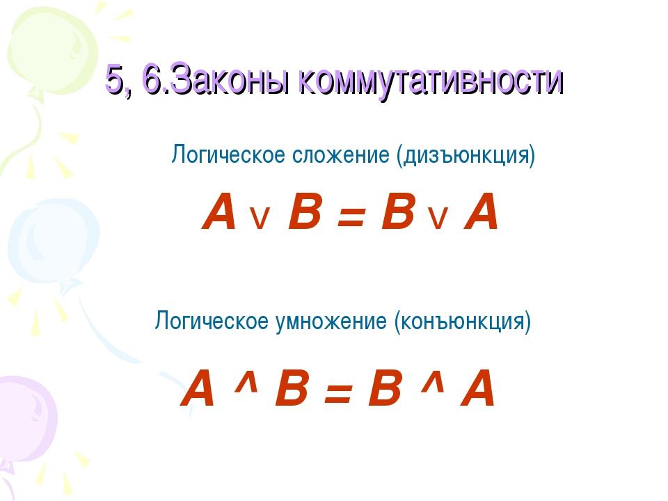 5, 6.Законы коммутативности Логическое сложение (дизъюнкция) А v В = В v А