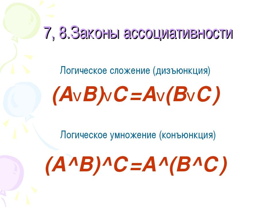 7, 8.Законы ассоциативности Логическое сложение (дизъюнкция) (АvВ)vС=Аv(ВvС)