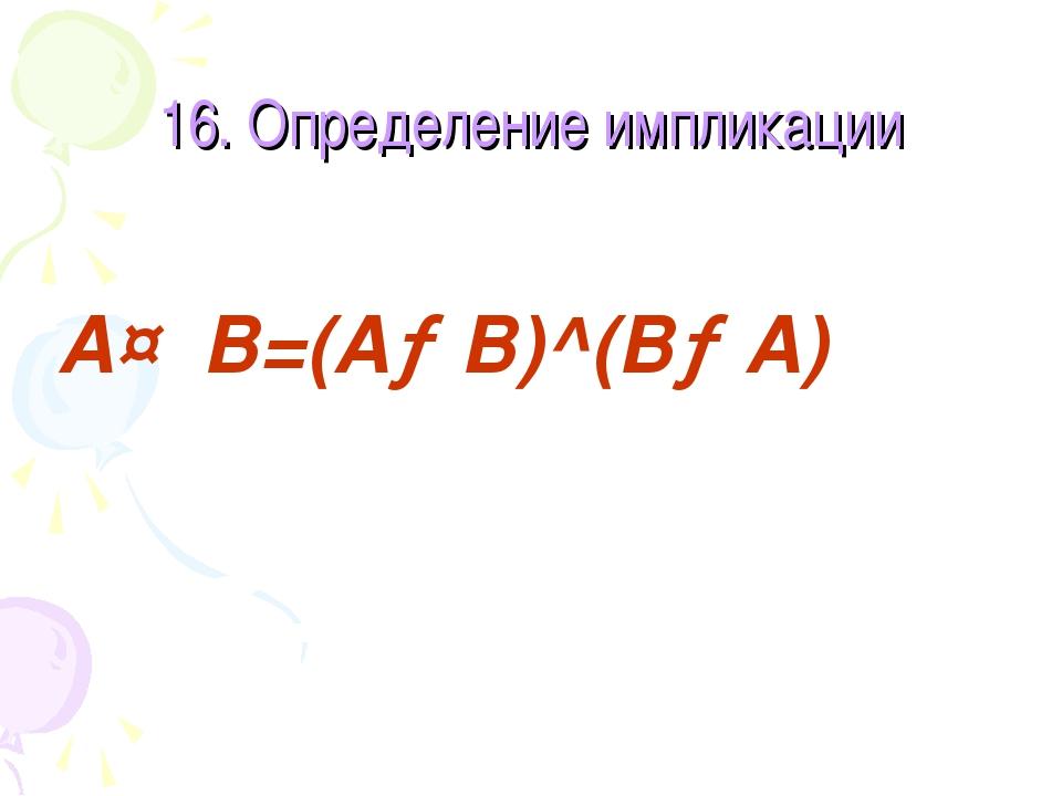 16. Определение импликации A↔B=(A→B)^(B→A)