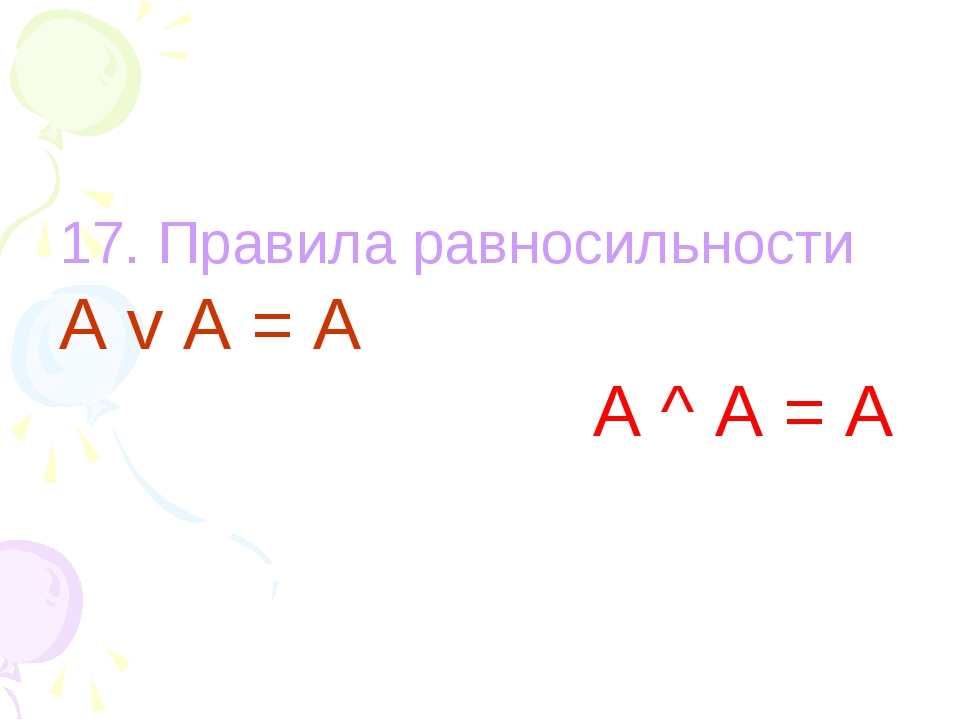 17. Правила равносильности А v A = А A ^ A = A