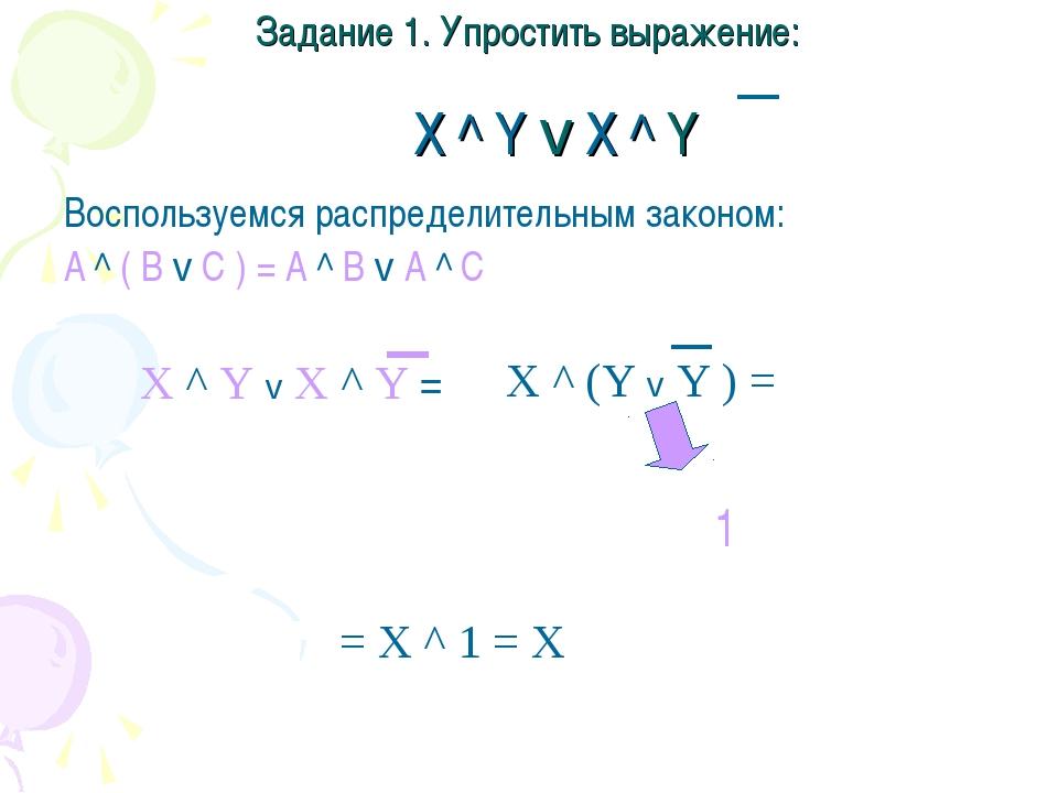 Задание 1. Упростить выражение: X ^ Y v X ^ Y Воспользуемся распределительным...