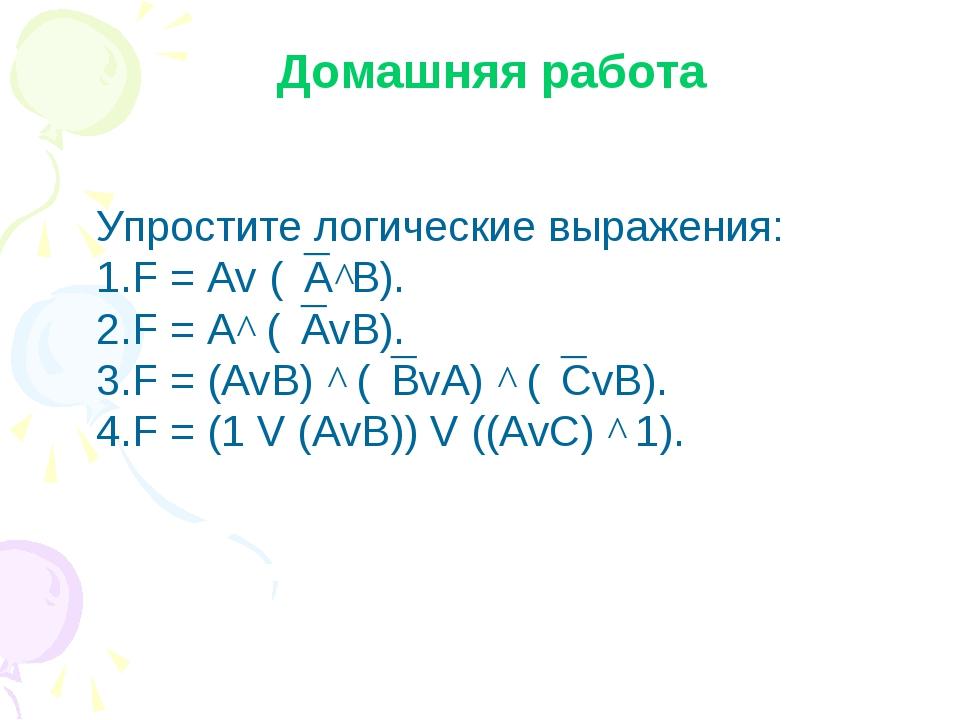Домашняя работа Упростите логические выражения: F = Av (A^B). F = A^ (AvB)....