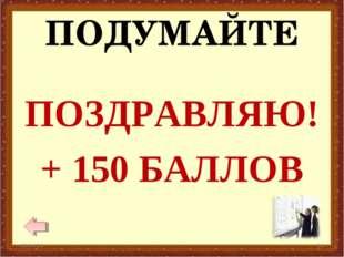 ПОДУМАЙТЕ ПОЗДРАВЛЯЮ! + 150 БАЛЛОВ * *