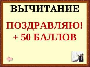 ВЫЧИТАНИЕ * * ПОЗДРАВЛЯЮ! + 50 БАЛЛОВ