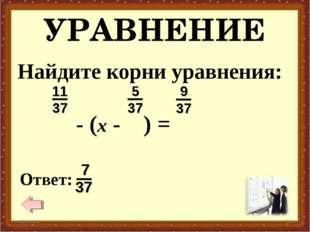 УРАВНЕНИЕ * * Найдите корни уравнения: - (x - ) =